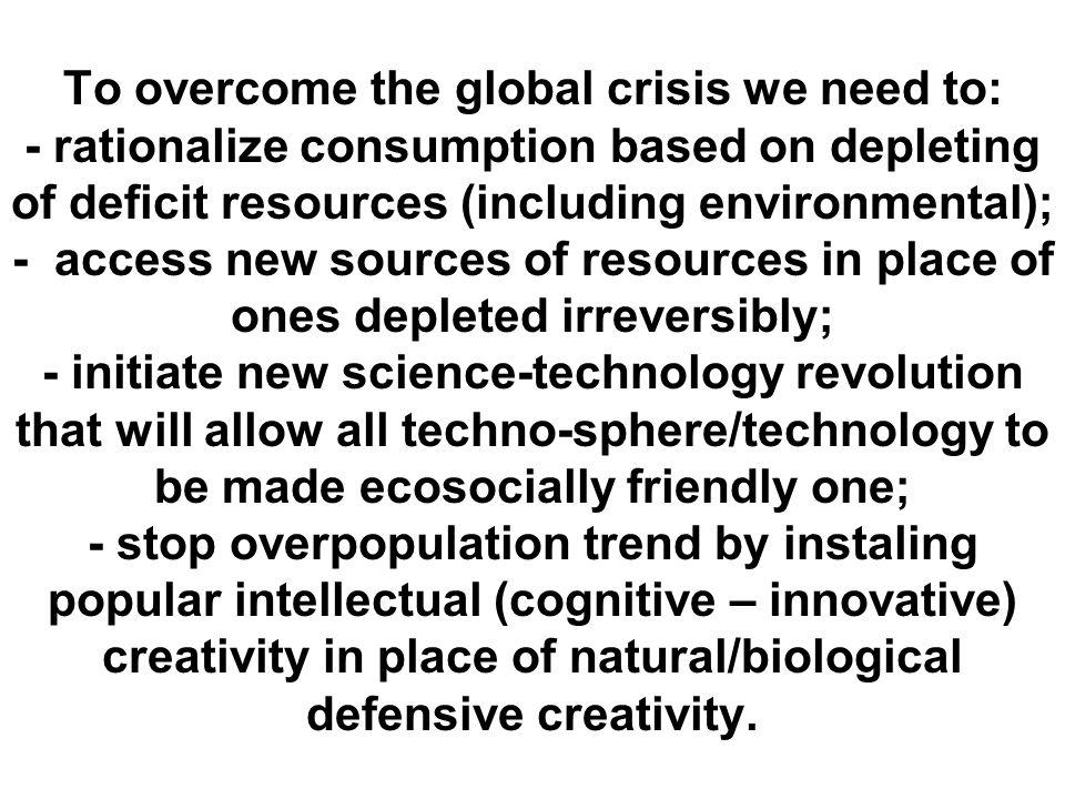 To overcome the global crisis we need to: - rationalize consumption based on depleting of deficit resources (including environmental); - access new sources of resources in place of ones depleted irreversibly; - initiate new science-technology revolution that will allow all techno-sphere/technology to be made ecosocially friendly one; - stop overpopulation trend by instaling popular intellectual (cognitive – innovative) creativity in place of natural/biological defensive creativity.