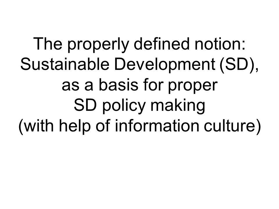 The properly defined notion: Sustainable Development (SD), as a basis for proper SD policy making (with help of information culture)
