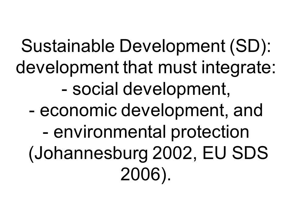 Sustainable Development (SD): development that must integrate: - social development, - economic development, and - environmental protection (Johannesburg 2002, EU SDS 2006).