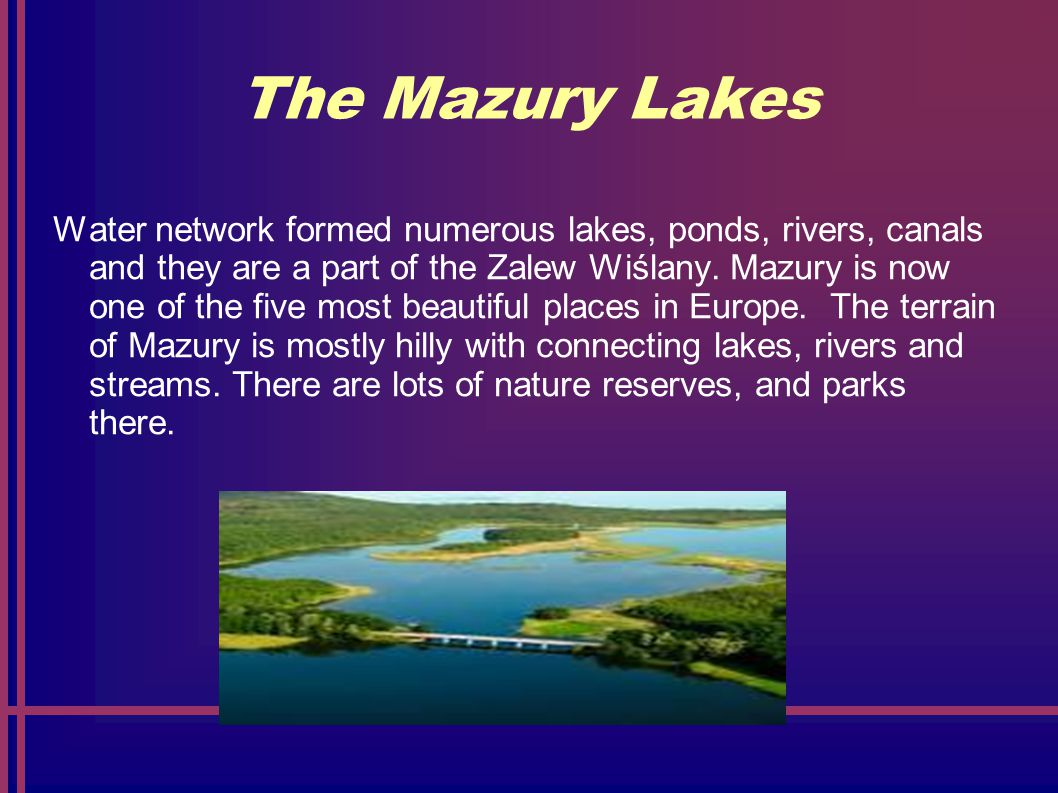 The Mazury Lakes Water network formed numerous lakes, ponds, rivers, canals and they are a part of the Zalew Wiślany.