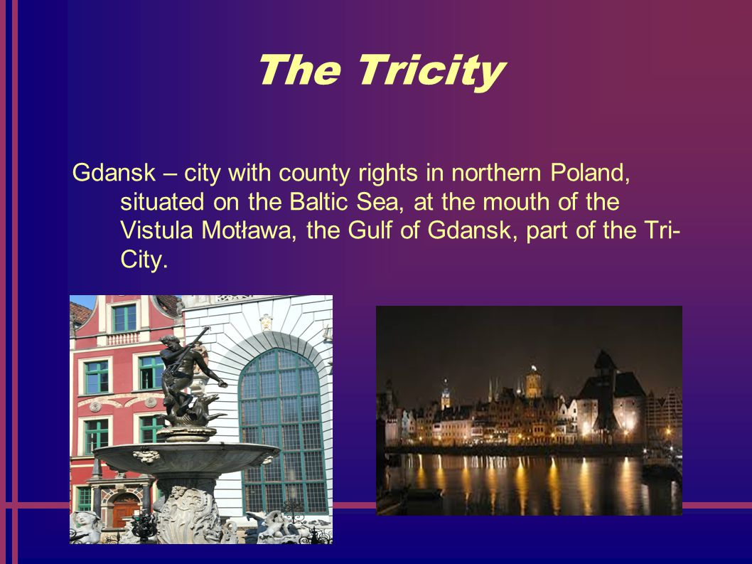 The Tricity Gdansk – city with county rights in northern Poland, situated on the Baltic Sea, at the mouth of the Vistula Motława, the Gulf of Gdansk, part of the Tri- City.