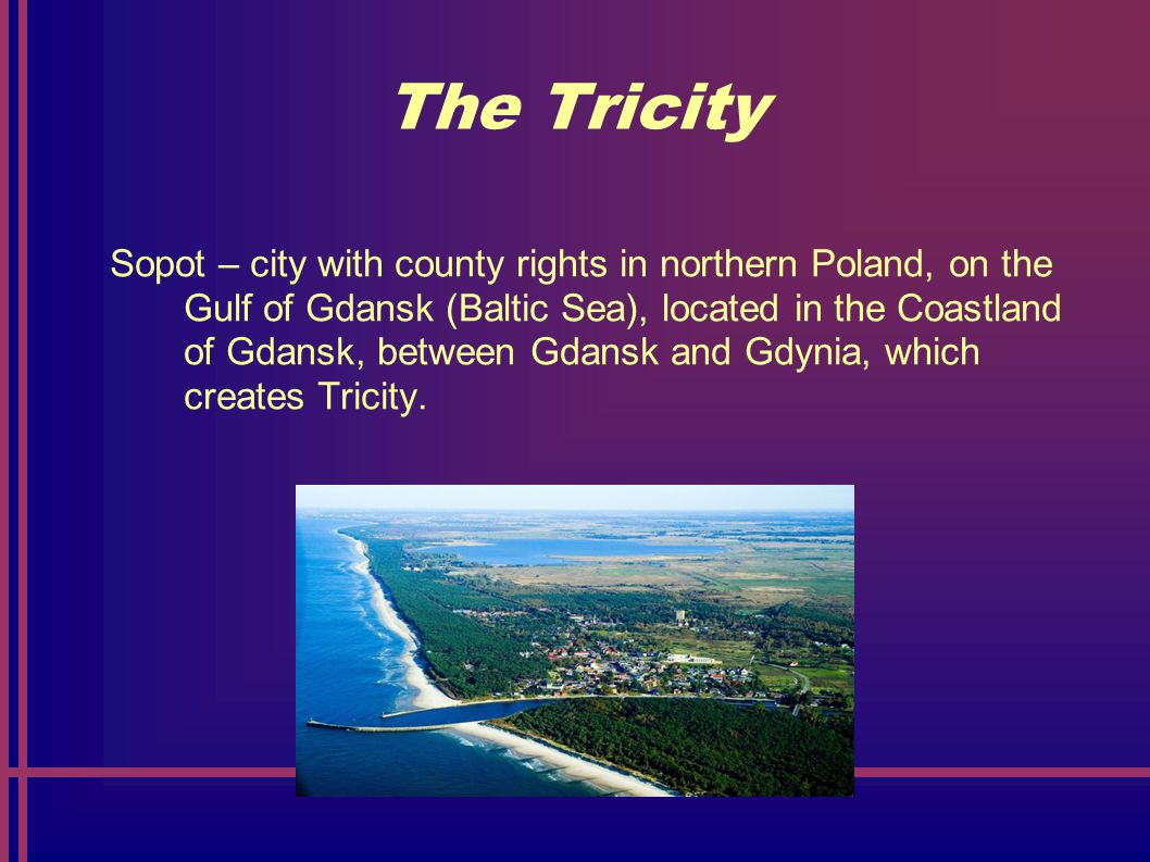 The Tricity Sopot – city with county rights in northern Poland, on the Gulf of Gdansk (Baltic Sea), located in the Coastland of Gdansk, between Gdansk and Gdynia, which creates Tricity.