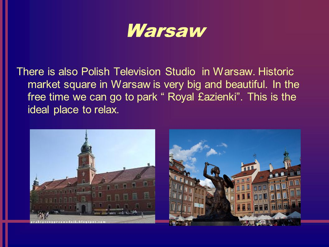 Warsaw There is also Polish Television Studio in Warsaw.