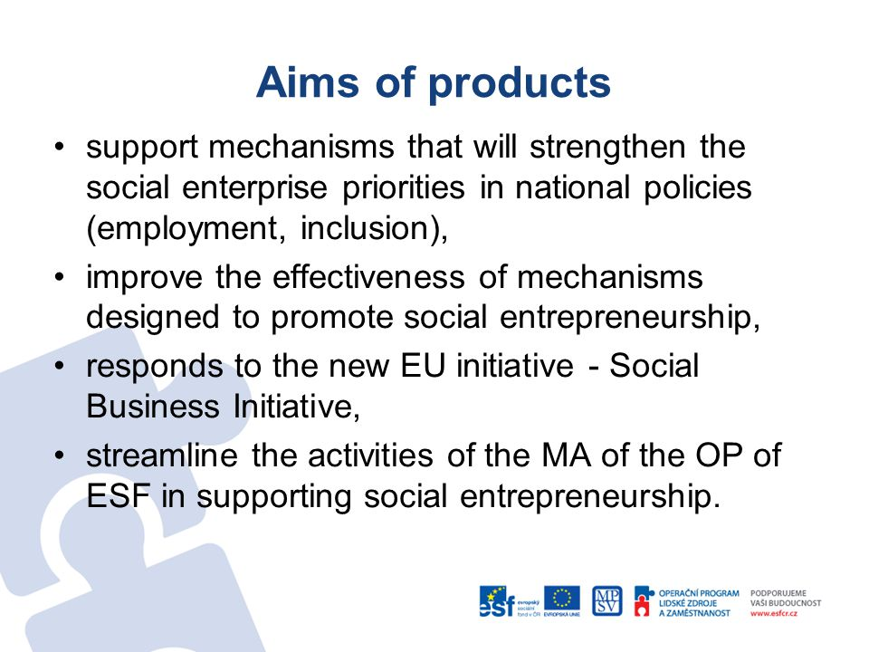 Aims of products support mechanisms that will strengthen the social enterprise priorities in national policies (employment, inclusion), improve the effectiveness of mechanisms designed to promote social entrepreneurship, responds to the new EU initiative - Social Business Initiative, streamline the activities of the MA of the OP of ESF in supporting social entrepreneurship.