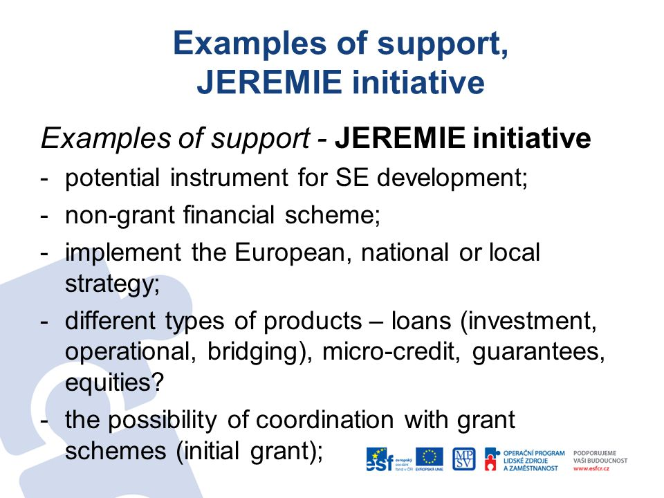 Examples of support, JEREMIE initiative Examples of support - JEREMIE initiative -potential instrument for SE development; -non-grant financial scheme; -implement the European, national or local strategy; -different types of products – loans (investment, operational, bridging), micro-credit, guarantees, equities.