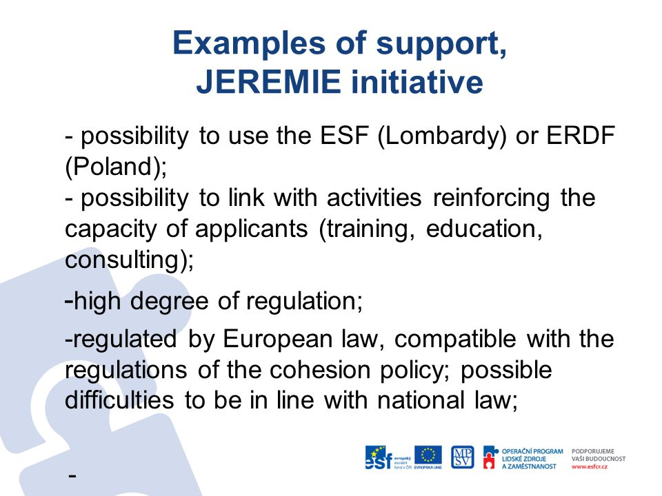Examples of support, JEREMIE initiative - possibility to use the ESF (Lombardy) or ERDF (Poland); - possibility to link with activities reinforcing the capacity of applicants (training, education, consulting); - high degree of regulation; -regulated by European law, compatible with the regulations of the cohesion policy; possible difficulties to be in line with national law; -