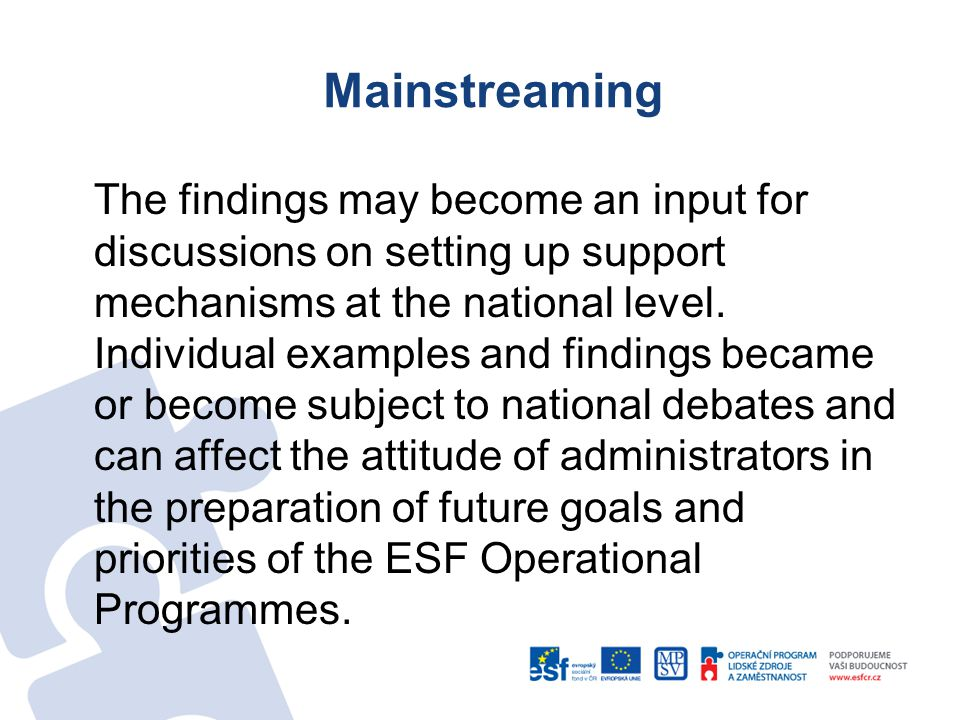 Mainstreaming The findings may become an input for discussions on setting up support mechanisms at the national level.