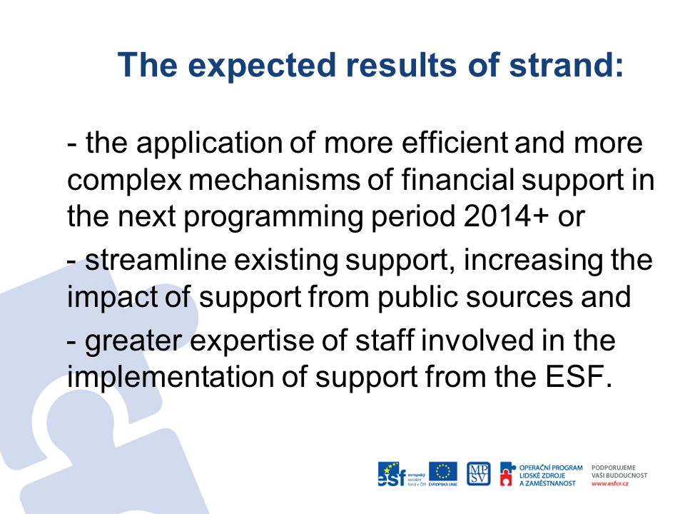 The expected results of strand: - the application of more efficient and more complex mechanisms of financial support in the next programming period 2014+ or - streamline existing support, increasing the impact of support from public sources and - greater expertise of staff involved in the implementation of support from the ESF.
