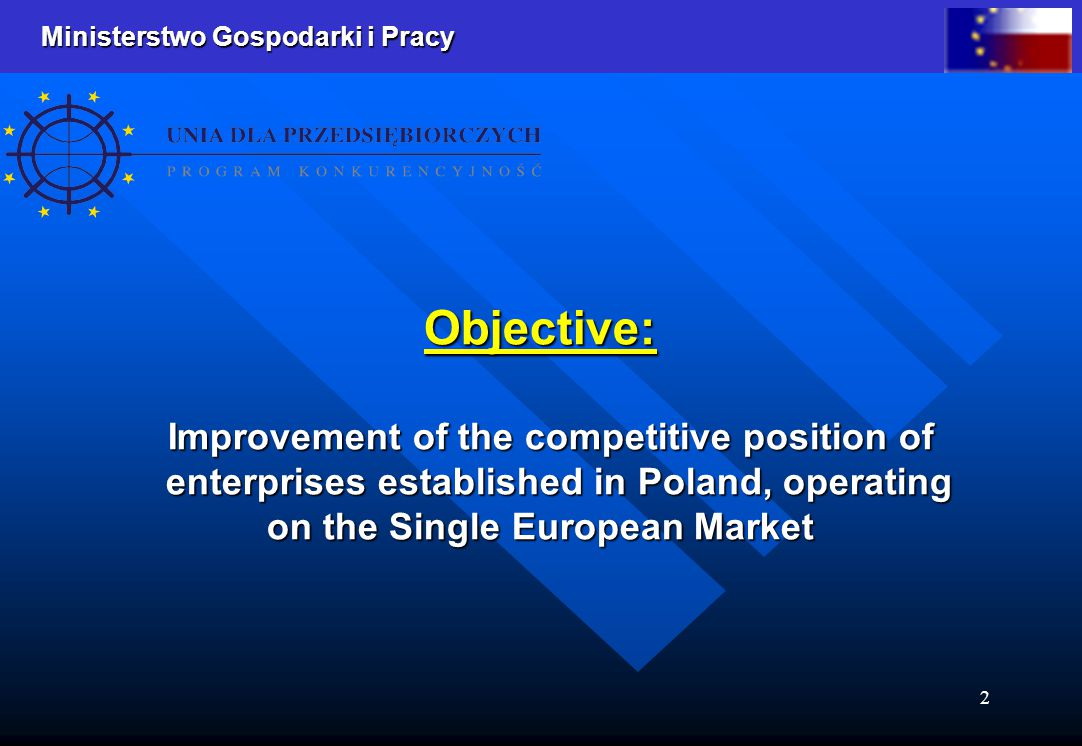 Ministerstwo Gospodarki i Pracy 2 Objective: Improvement of the competitive position of enterprises established in Poland, operating Improvement of th