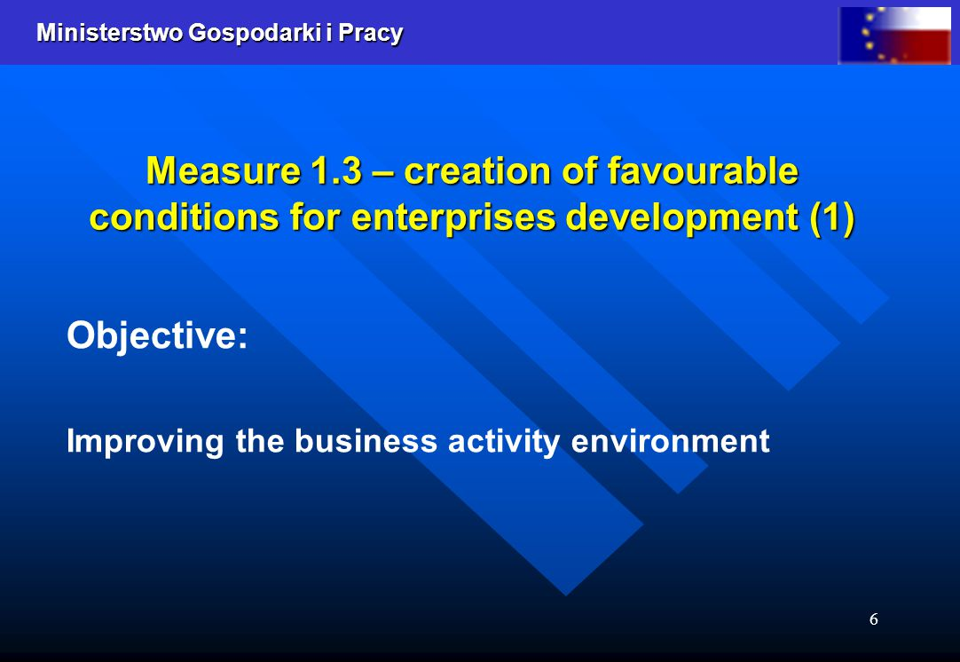 Ministerstwo Gospodarki i Pracy 6 Measure 1.3 – creation of favourable conditions for enterprises development (1) Objective: Improving the business ac