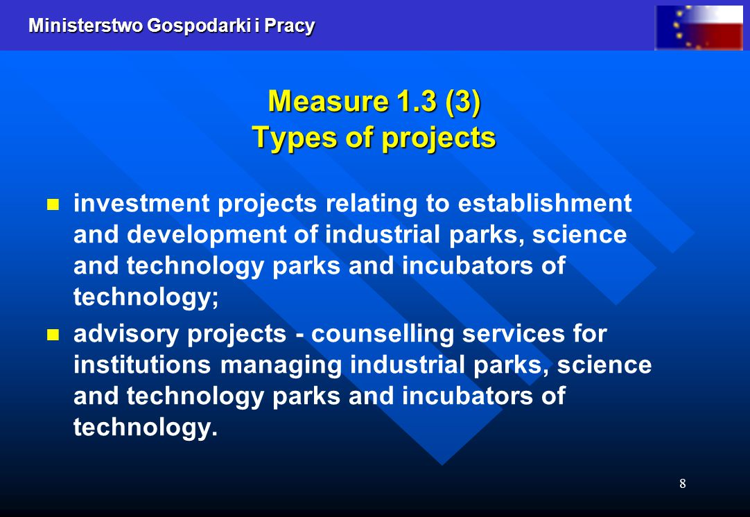 Ministerstwo Gospodarki i Pracy 8 Measure 1.3 (3) Types of projects investment projects relating to establishment and development of industrial parks, science and technology parks and incubators of technology; advisory projects - counselling services for institutions managing industrial parks, science and technology parks and incubators of technology.