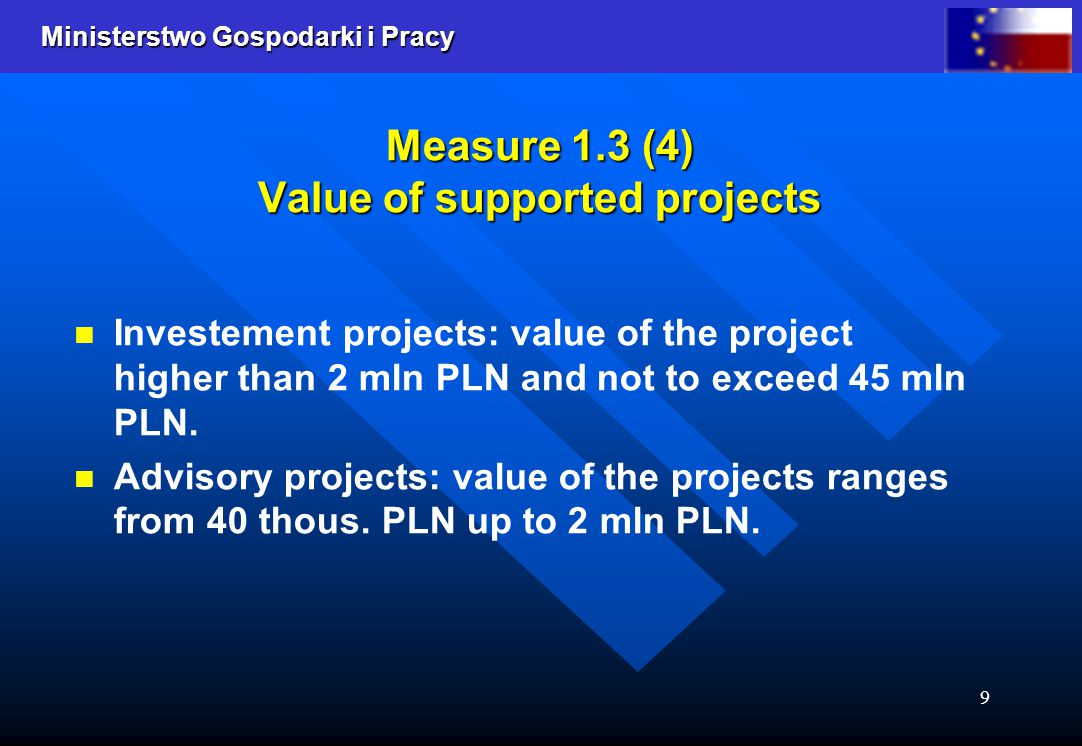 Ministerstwo Gospodarki i Pracy 9 Measure 1.3 (4) Value of supported projects Investement projects: value of the project higher than 2 mln PLN and not to exceed 45 mln PLN.