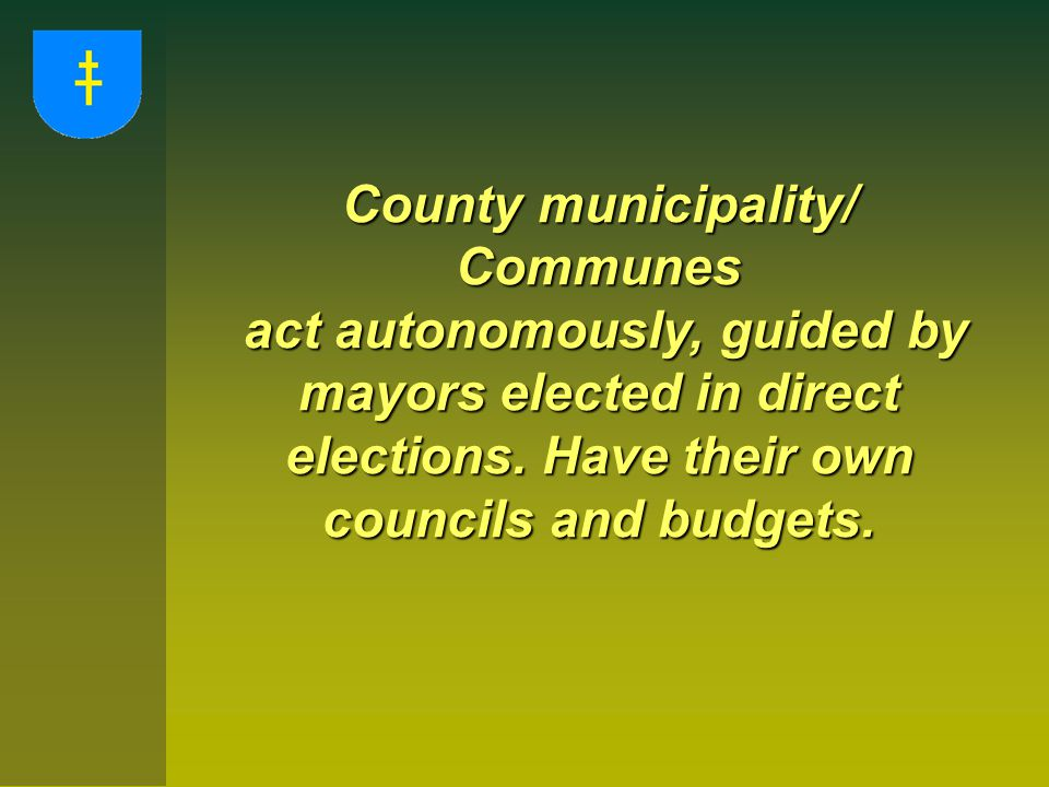 County municipality/ Communes act autonomously, guided by mayors elected in direct elections. Have their own councils and budgets. act autonomously, g
