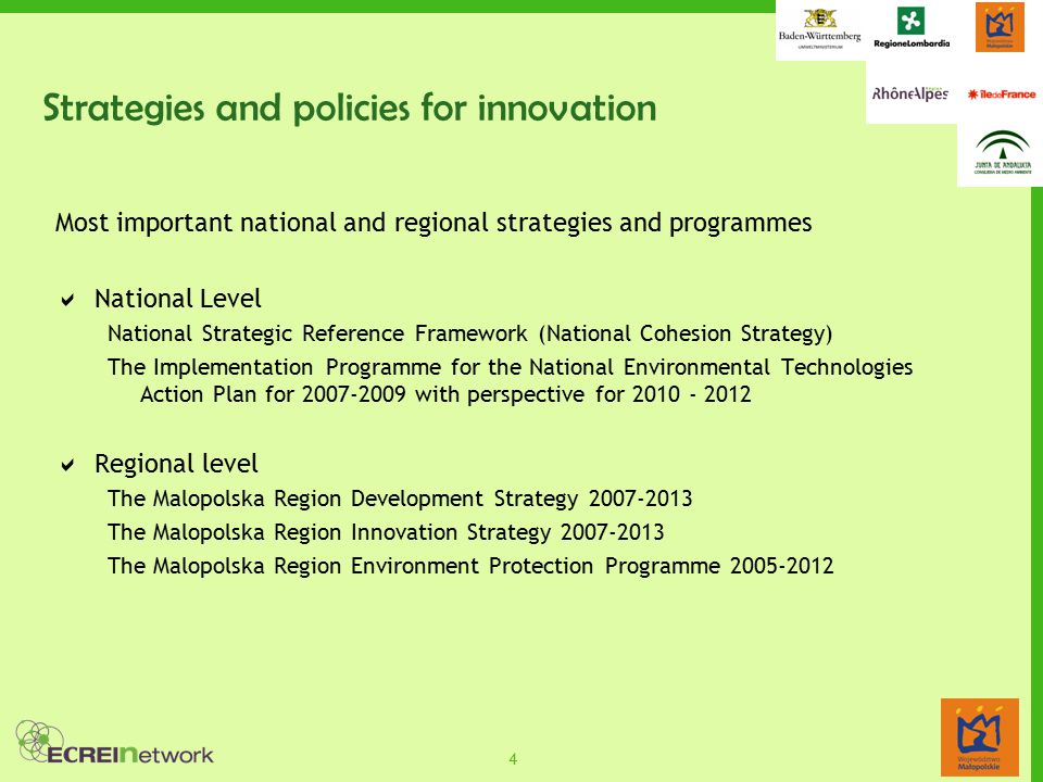 4 Strategies and policies for innovation Most important national and regional strategies and programmes  National Level National Strategic Reference Framework (National Cohesion Strategy) The Implementation Programme for the National Environmental Technologies Action Plan for 2007-2009 with perspective for 2010 - 2012  Regional level The Malopolska Region Development Strategy 2007-2013 The Malopolska Region Innovation Strategy 2007-2013 The Malopolska Region Environment Protection Programme 2005-2012