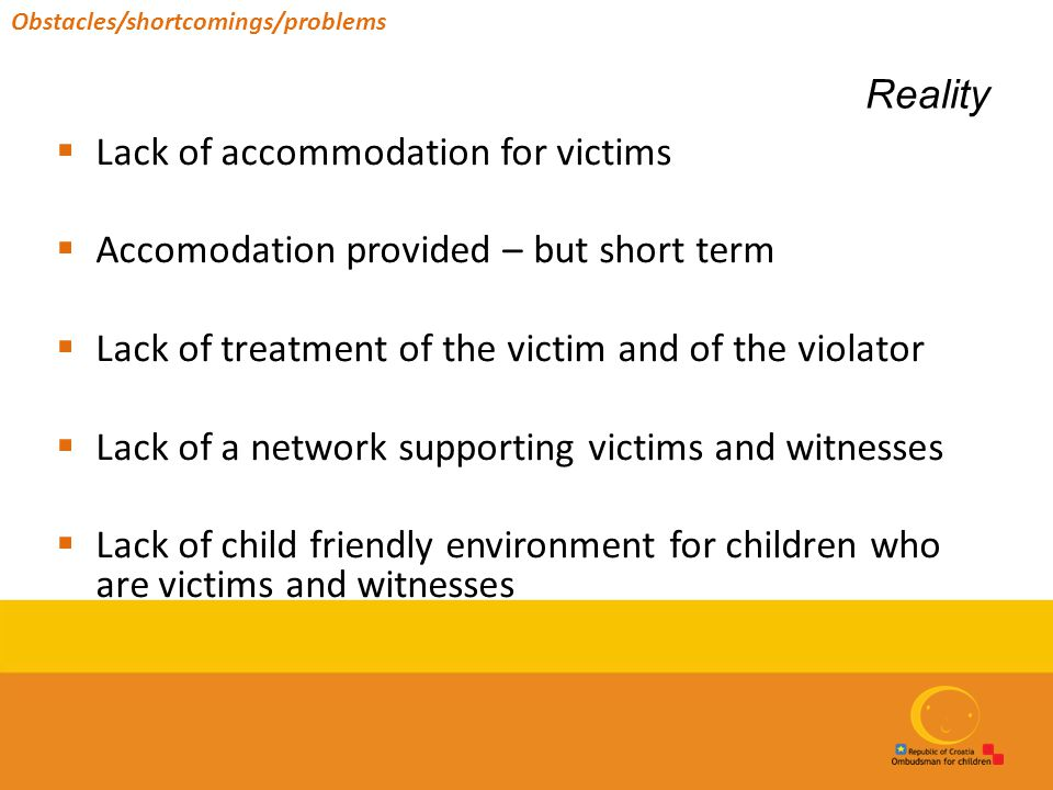 Reality  Lack of accommodation for victims  Accomodation provided – but short term  Lack of treatment of the victim and of the violator  Lack of a network supporting victims and witnesses  Lack of child friendly environment for children who are victims and witnesses Obstacles/shortcomings/problems