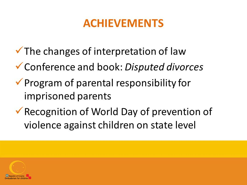 ACHIEVEMENTS The changes of interpretation of law Conference and book: Disputed divorces Program of parental responsibility for imprisoned parents Recognition of World Day of prevention of violence against children on state level