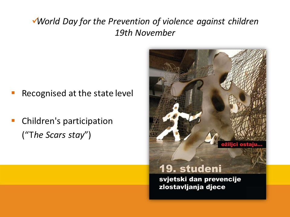 "World Day for the Prevention of violence against children 19th November  Recognised at the state level  Children's participation (""The Scars stay"")"