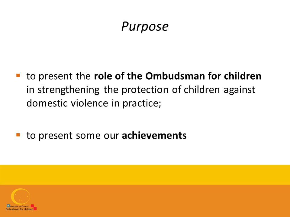 Purpose  to present the role of the Ombudsman for children in strengthening the protection of children against domestic violence in practice;  to pr