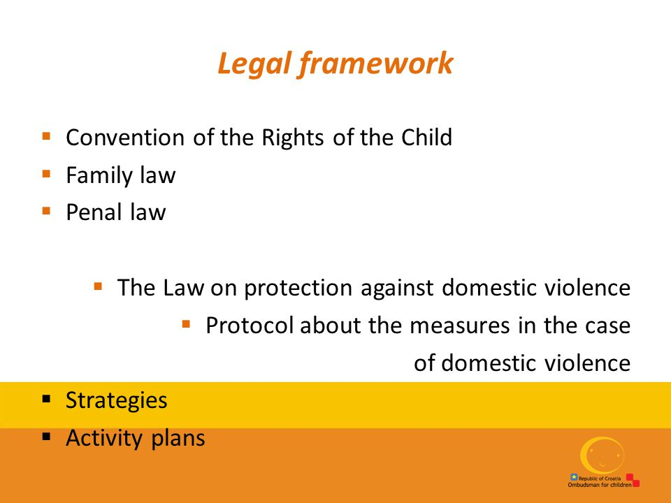 Legal framework  Convention of the Rights of the Child  Family law  Penal law  The Law on protection against domestic violence  Protocol about th