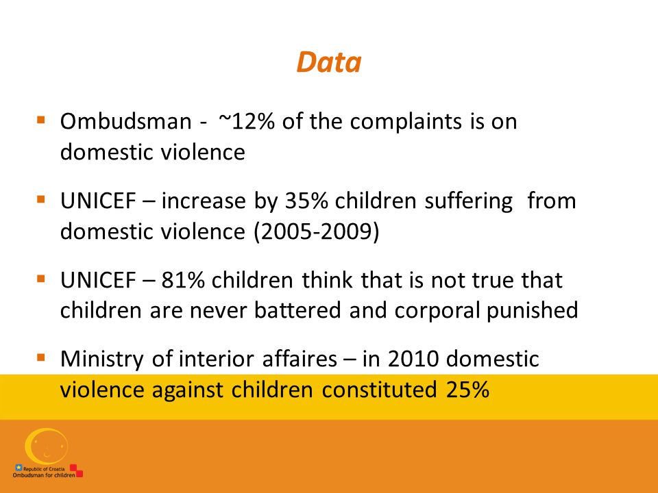 Data  Ombudsman - ~12% of the complaints is on domestic violence  UNICEF – increase by 35% children suffering from domestic violence (2005-2009)  U