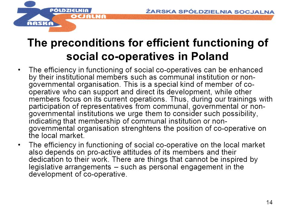 14 The preconditions for efficient functioning of social co-operatives in Poland The efficiency in functioning of social co-operatives can be enhanced by their institutional members such as communal institution or non- governmental organisation.