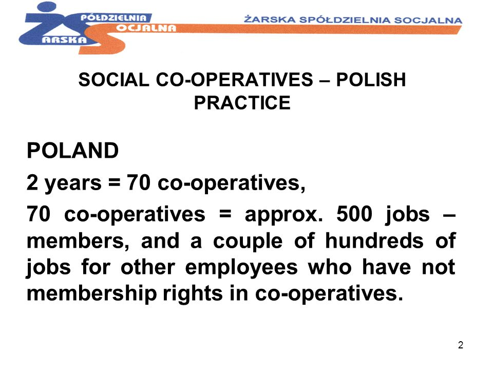 2 SOCIAL CO-OPERATIVES – POLISH PRACTICE POLAND 2 years = 70 co-operatives, 70 co-operatives = approx. 500 jobs – members, and a couple of hundreds of