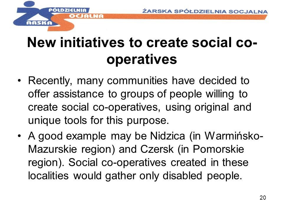 20 New initiatives to create social co- operatives Recently, many communities have decided to offer assistance to groups of people willing to create social co-operatives, using original and unique tools for this purpose.
