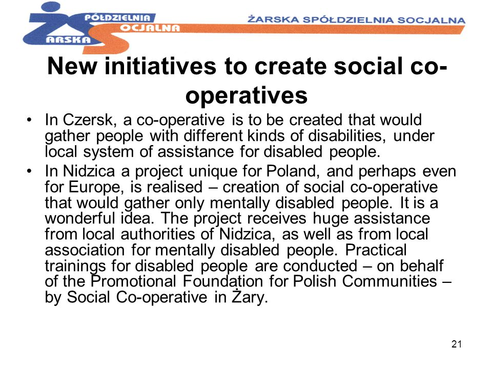 21 New initiatives to create social co- operatives In Czersk, a co-operative is to be created that would gather people with different kinds of disabilities, under local system of assistance for disabled people.