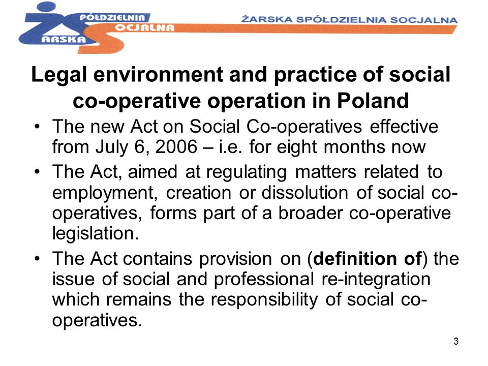 3 Legal environment and practice of social co-operative operation in Poland The new Act on Social Co-operatives effective from July 6, 2006 – i.e.