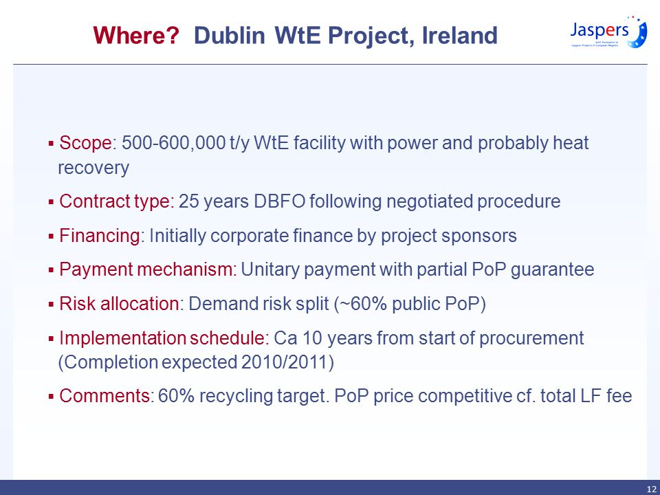 12 Where? Dublin WtE Project, Ireland  Scope: 500-600,000 t/y WtE facility with power and probably heat recovery  Contract type: 25 years DBFO follo