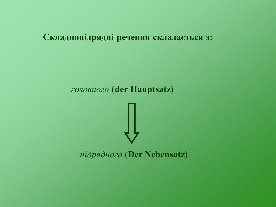 Складнопідрядні речення складається з: головного (der Hauptsatz) підрядного (Der Nebensatz)