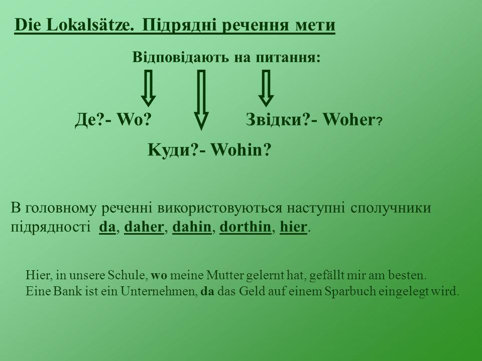 Die Lokalsätze. Підрядні речення мети Відповідають на питання: Де?- Wo? Kуди?- Wohin? Звідки?- Woher ? В головному реченні використовуються наступні с