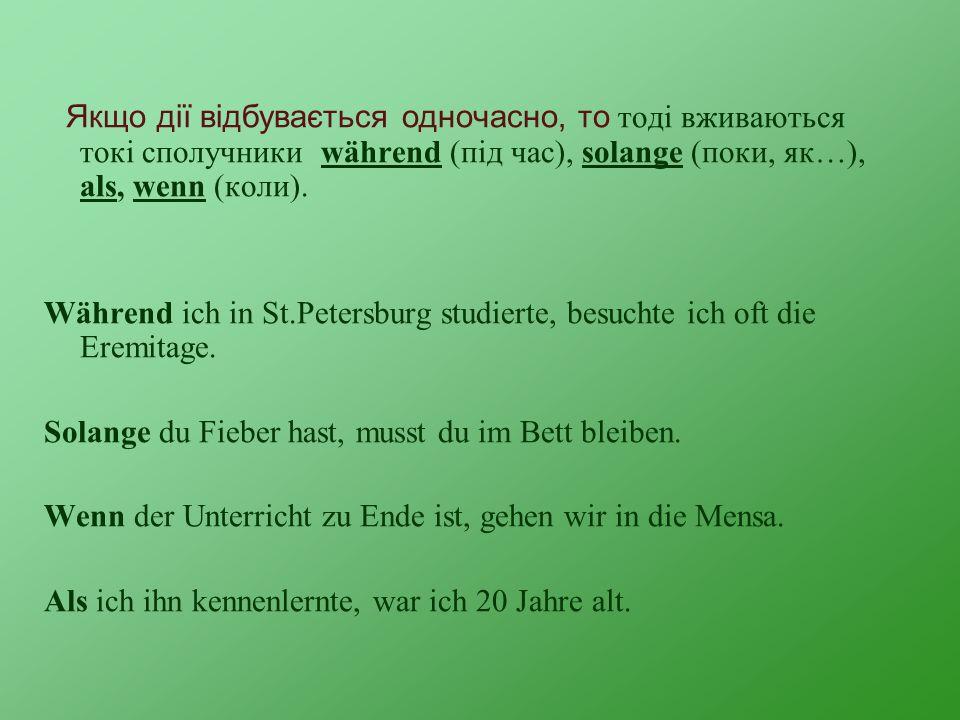 Якщо дії відбувається одночасно, то тоді вживаються токі сполучники während (під час), solange (поки, як…), als, wenn (коли). Während ich in St.Peters