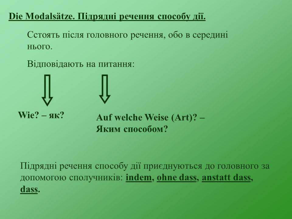 Die Modalsätze. Підрядні речення способу дії. Сстоять після головного речення, обо в середині нього. Відповідають на питання: Wie? – як? Auf welche We
