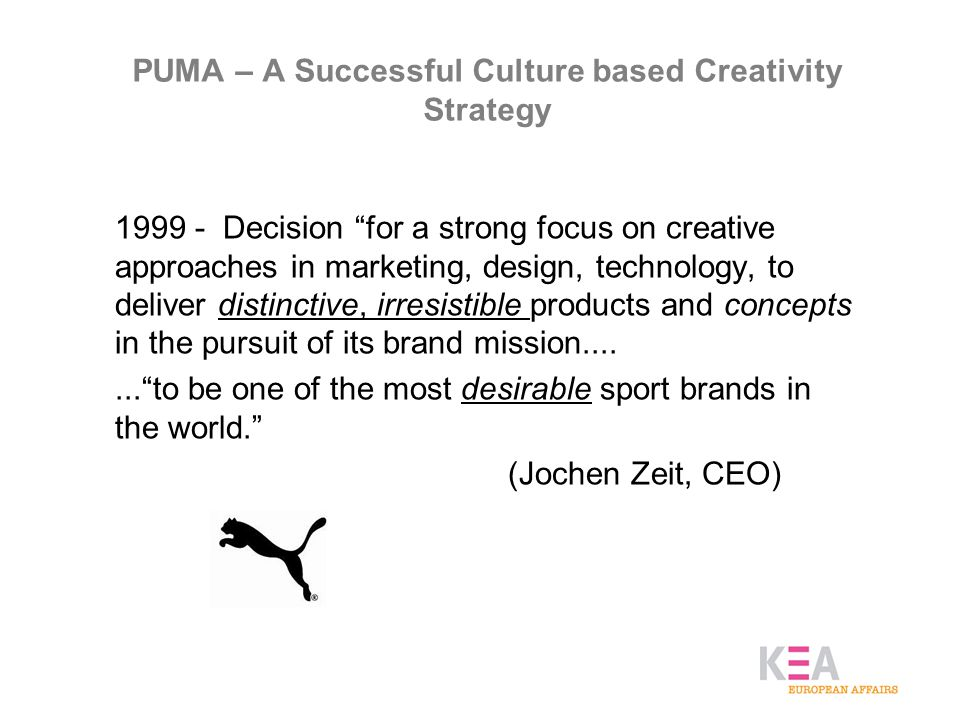PUMA – A Successful Culture based Creativity Strategy 1999 - Decision for a strong focus on creative approaches in marketing, design, technology, to deliver distinctive, irresistible products and concepts in the pursuit of its brand mission....... to be one of the most desirable sport brands in the world. (Jochen Zeit, CEO)