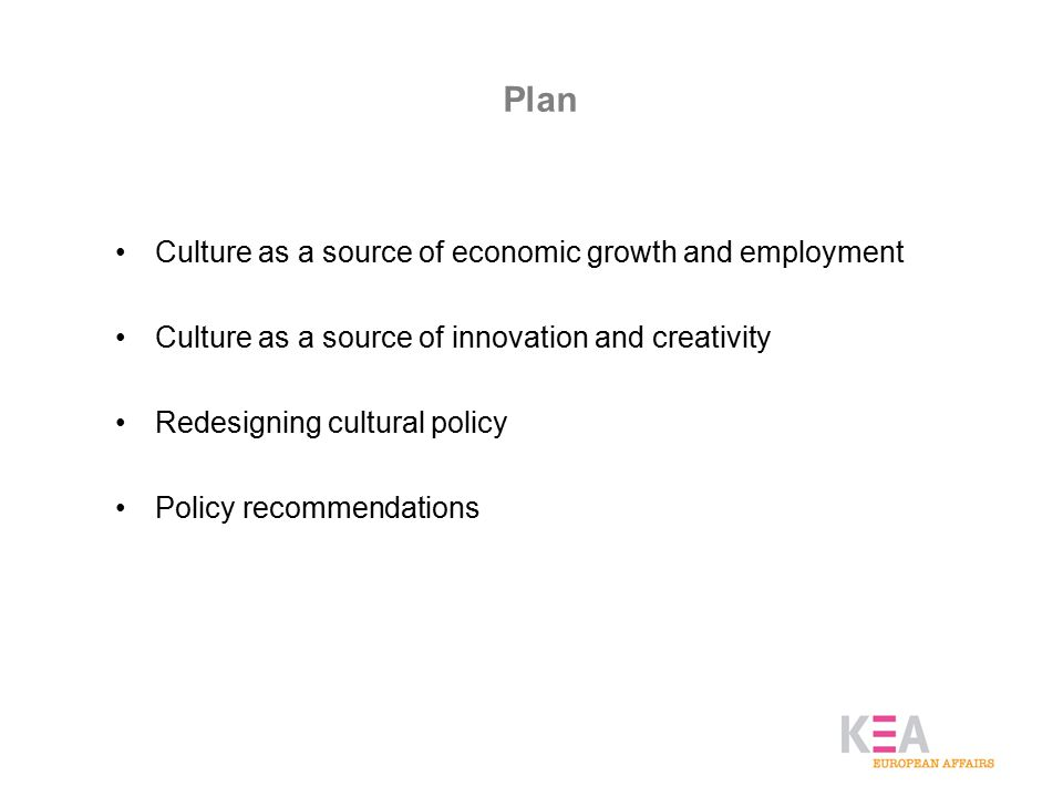 Plan Culture as a source of economic growth and employment Culture as a source of innovation and creativity Redesigning cultural policy Policy recommendations