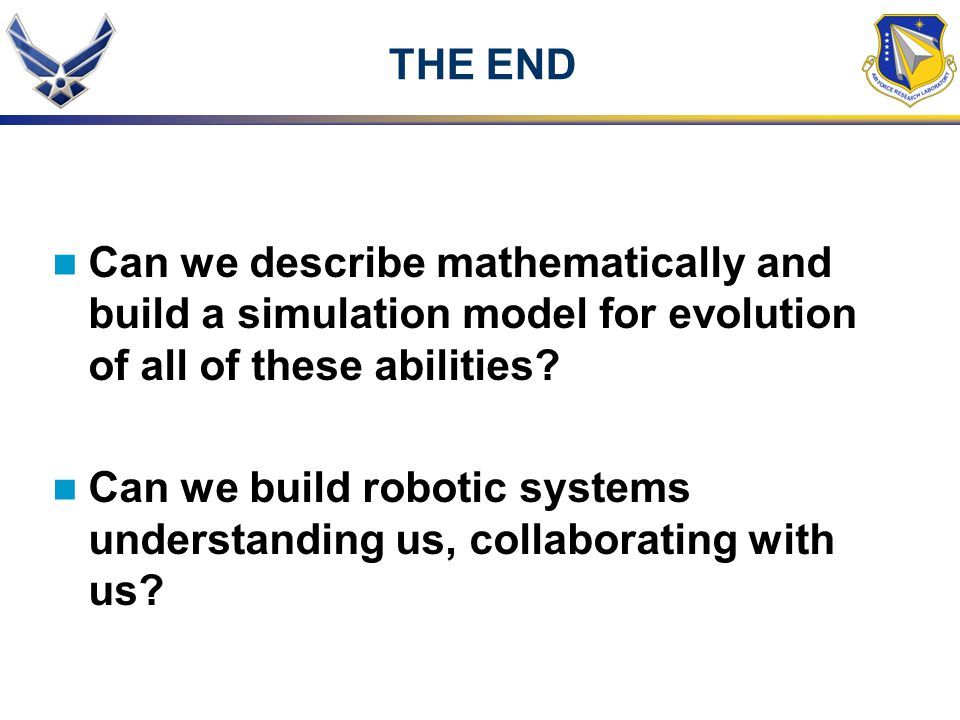 THE END Can we describe mathematically and build a simulation model for evolution of all of these abilities? Can we build robotic systems understandin