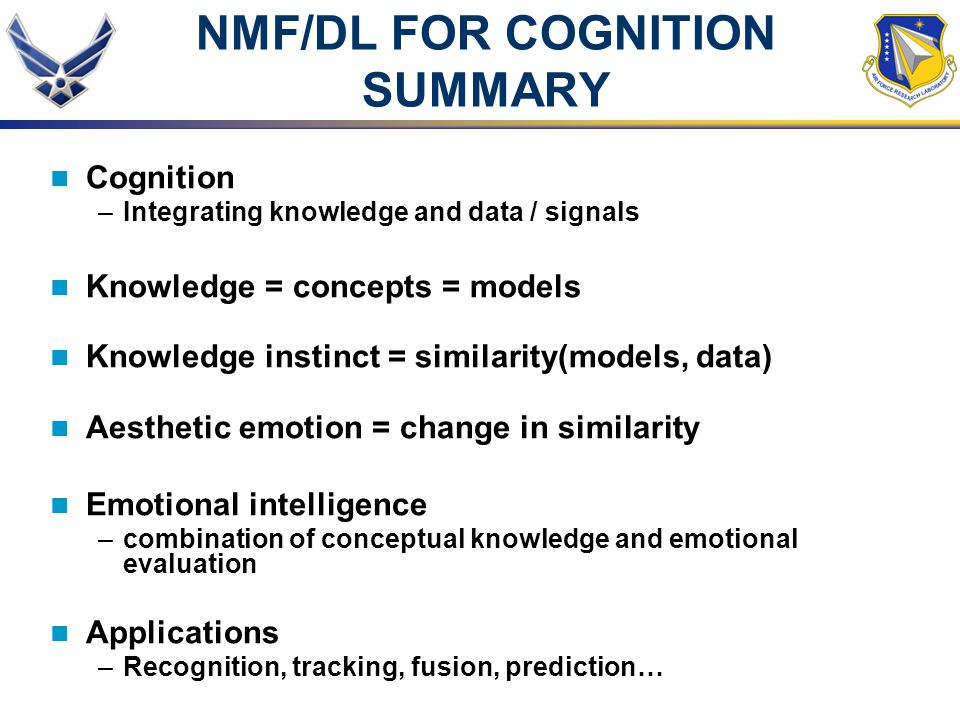 NMF/DL FOR COGNITION SUMMARY Cognition –Integrating knowledge and data / signals Knowledge = concepts = models Knowledge instinct = similarity(models,
