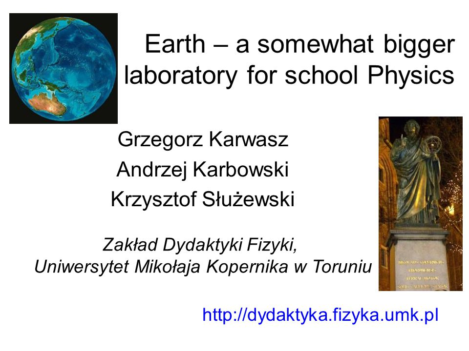 Earth – a somewhat bigger laboratory for school Physics Grzegorz Karwasz Andrzej Karbowski Krzysztof Służewski http://dydaktyka.fizyka.umk.pl Zakład D