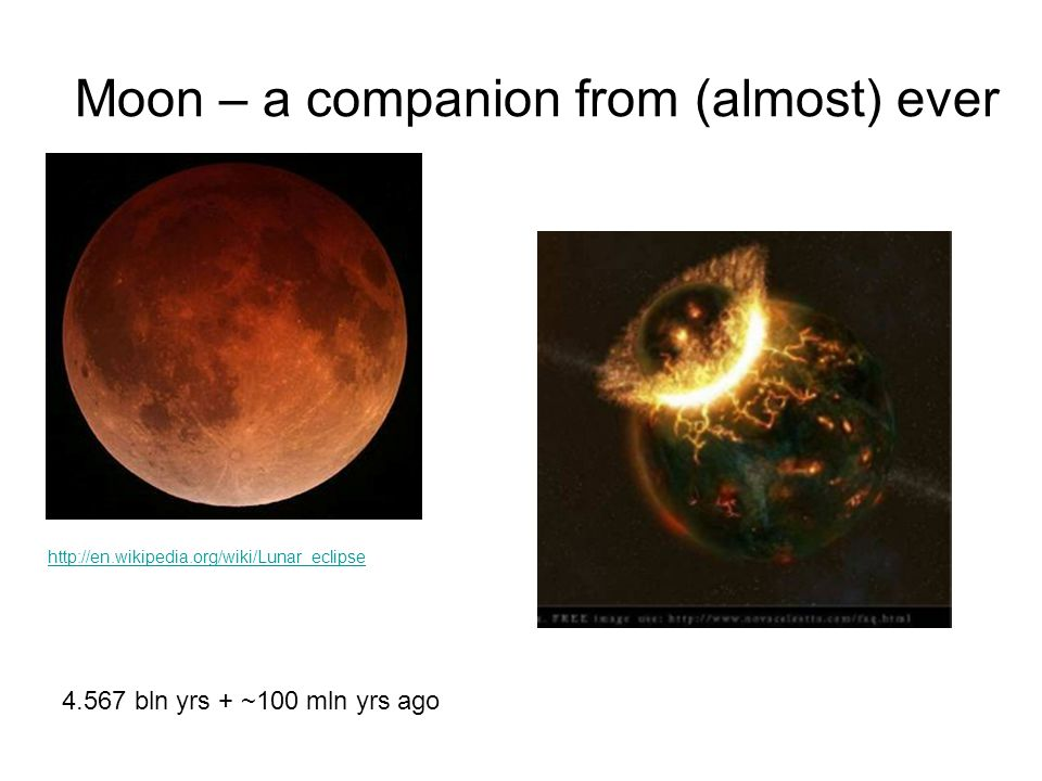 Moon – a companion from (almost) ever http://en.wikipedia.org/wiki/Lunar_eclipse 4.567 bln yrs + ~100 mln yrs ago