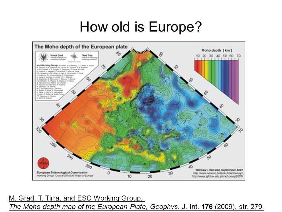 How old is Europe? M. Grad, T. Tirra, and ESC Working Group, The Moho depth map of the European Plate, Geophys. J. Int. 176 (2009), str. 279.