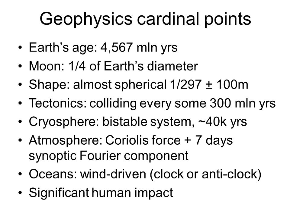 Geophysics cardinal points Earth's age: 4,567 mln yrs Moon: 1/4 of Earth's diameter Shape: almost spherical 1/297 ± 100m Tectonics: colliding every so