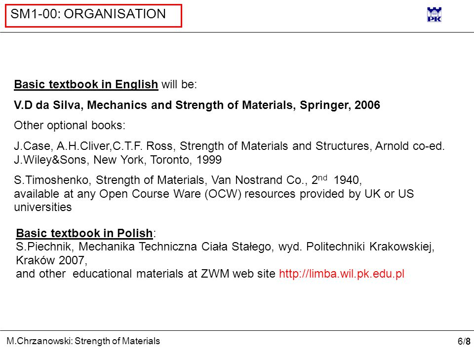6/86/8 M.Chrzanowski: Strength of Materials SM1-00: ORGANISATION Basic textbook in English will be: V.D da Silva, Mechanics and Strength of Materials, Springer, 2006 Other optional books: J.Case, A.H.Cliver,C.T.F.