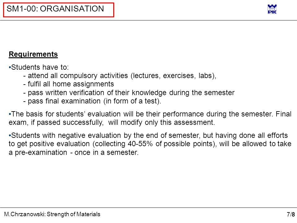 7/87/8 M.Chrzanowski: Strength of Materials SM1-00: ORGANISATION Requirements Students have to: - attend all compulsory activities (lectures, exercises, labs), - fulfil all home assignments - pass written verification of their knowledge during the semester - pass final examination (in form of a test).