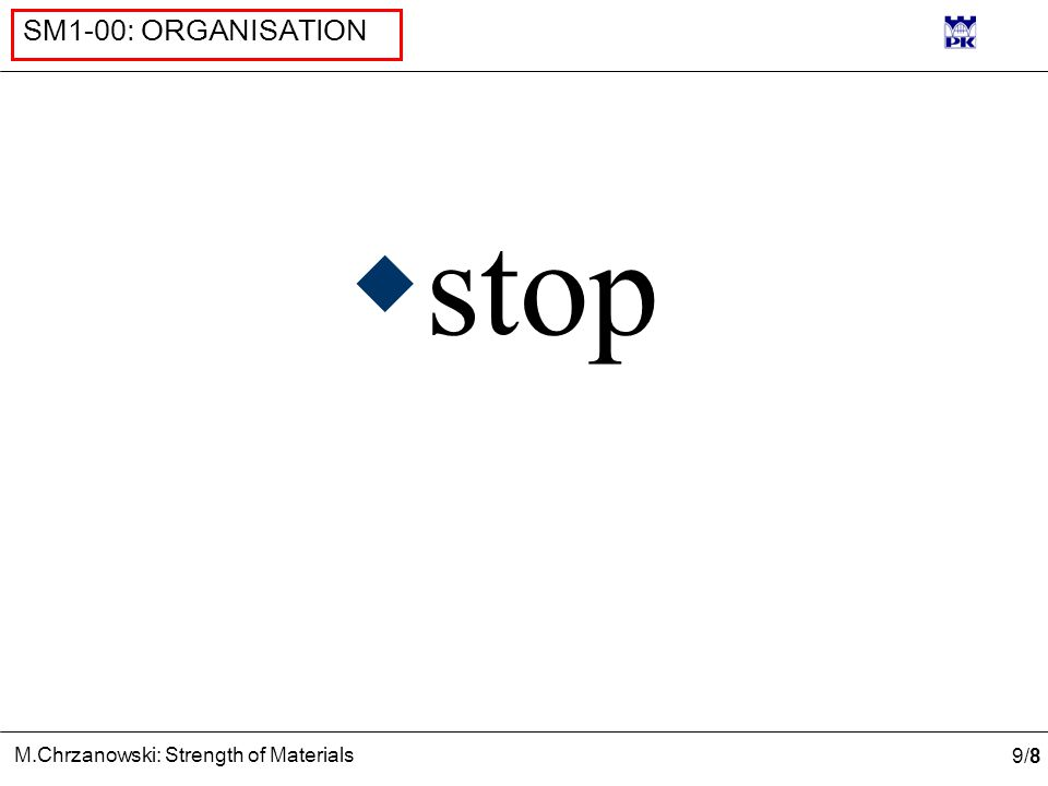 9/89/8 M.Chrzanowski: Strength of Materials SM1-00: ORGANISATION  stop