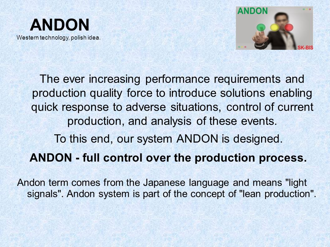 Our system ANDON enables: collection and storage of information from production lines notification of events by employees to recall the services to control the speed of responsiveness analysis of all the collected information ANDON Western technology, polish idea.