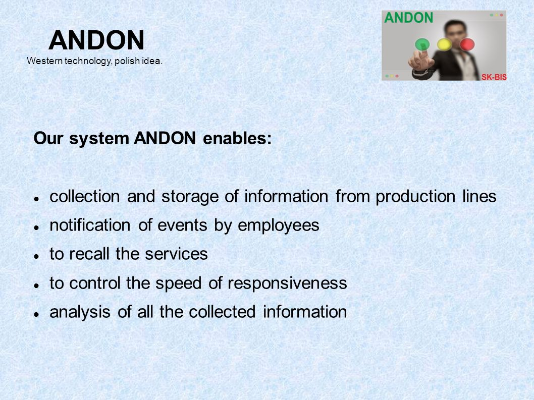 Our system ANDON enables: collection and storage of information from production lines notification of events by employees to recall the services to co