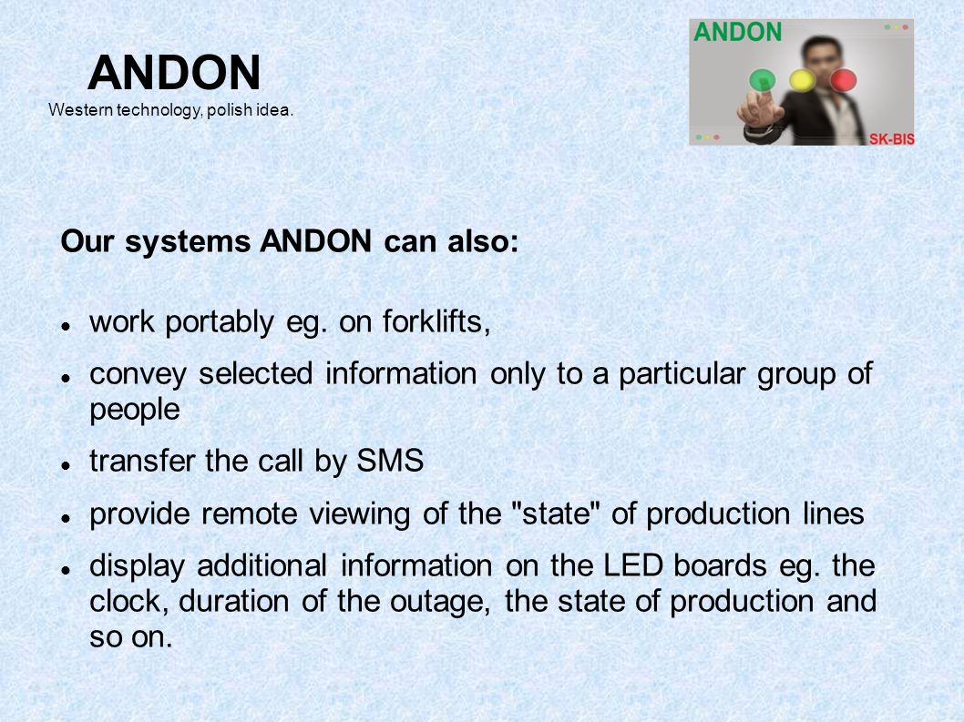 Our systems ANDON can also: work portably eg. on forklifts, convey selected information only to a particular group of people transfer the call by SMS