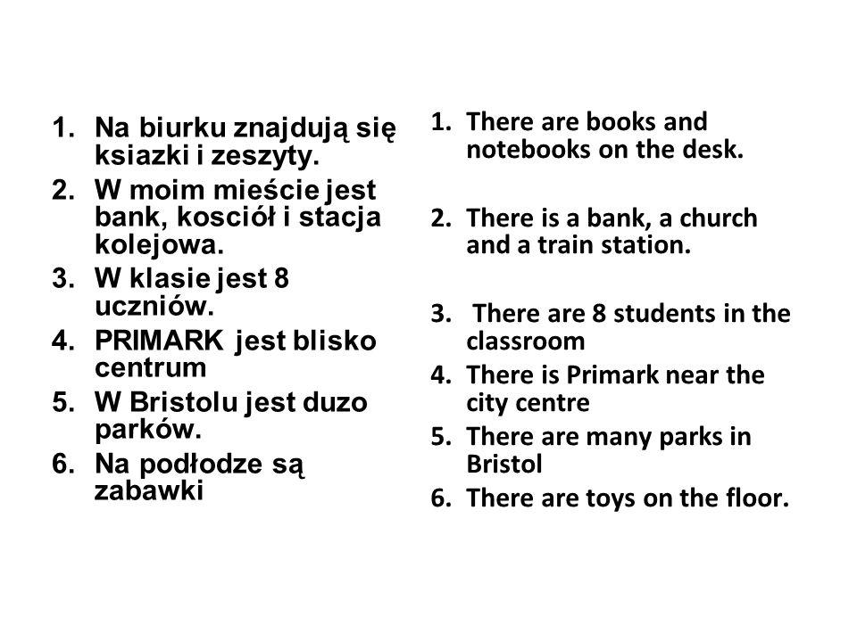 1.Na biurku znajdują się ksiazki i zeszyty. 2.W moim mieście jest bank, kosciół i stacja kolejowa.