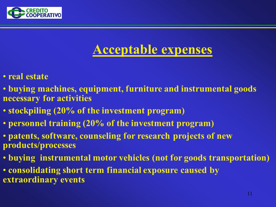 11 Acceptable expenses real estate buying machines, equipment, furniture and instrumental goods necessary for activities stockpiling (20% of the investment program) personnel training (20% of the investment program) patents, software, counseling for research projects of new products/processes buying instrumental motor vehicles (not for goods transportation) consolidating short term financial exposure caused by extraordinary events